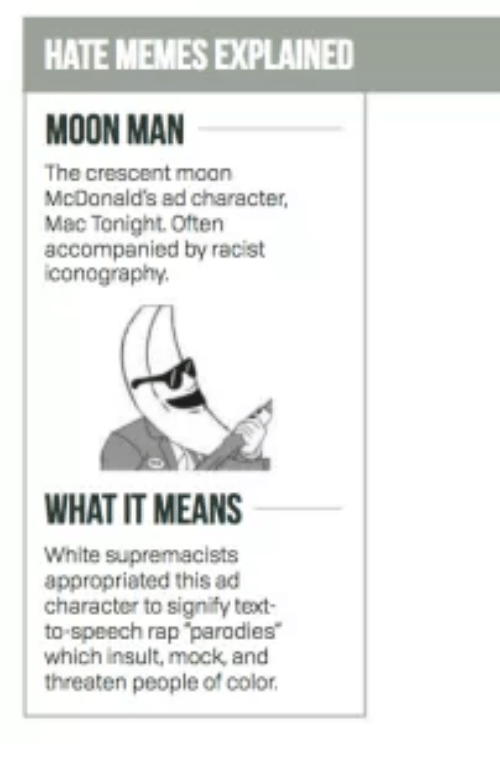 mcdonalds ad: HATEMEMESEXPLAINED  MOON MAN  The c  rescent moon  McDonald's ad character,  Mac Tonight. Often  accompanied by racist  iconography  WHAT IT MEANS  White supremacists  appropriated this ad  character to signify text  to speech rap parodies  which insult, mock and  threaten people of color.
