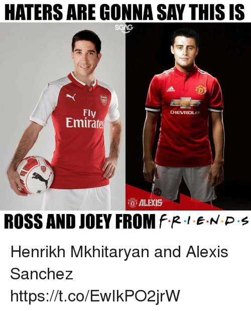 Memes, Alexis Sanchez, and 🤖: HATERS ARE GONNA SAY THIs IS  Fly  Emirares  CHEVROLEY  ALEXIS  ROSS AND JOEY FROM f.R·LEN P . Henrikh Mkhitaryan and Alexis Sanchez https://t.co/EwIkPO2jrW