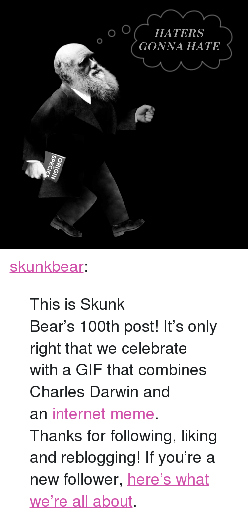 "knowyourmeme: HATERS  GONNA HATE <p><a class=""tumblr_blog"" href=""http://skunkbear.tumblr.com/post/80265510839/this-is-skunk-bears-100th-post-its-only-right"">skunkbear</a>:</p> <blockquote> <p>This is Skunk Bear's 100th post! It's only right that we celebrate with a GIF that combines Charles Darwin and an <a href=""http://knowyourmeme.com/memes/haters-gonna-hate"">internet meme</a>.</p> <p>Thanks for following, liking and reblogging! If you're a new follower, <a href=""http://skunkbear.tumblr.com/post/73194366521/welcome-to-nprs-brand-spankin-new-science"">here's what we're all about</a>.</p> </blockquote>"