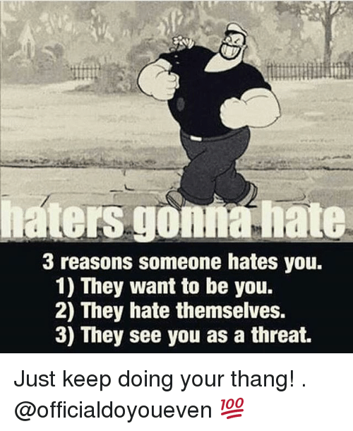Hater Gonna Hate: haters gonna hate  3 reasons someone hates you.  1) They want to be you.  2) They hate themselves.  3) They see you as a threat. Just keep doing your thang! . @officialdoyoueven 💯