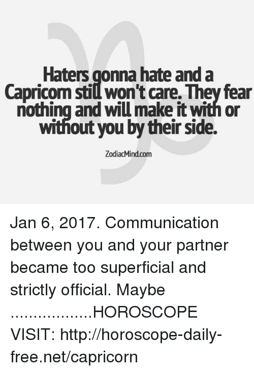Capricorn, Free, and Horoscope: Haters gonna hate and a  Capricom stidwon't care. They fear  nothing and wil make itwithor  Without you by their Side.  ZodiacMind com Jan 6, 2017. Communication between you and your partner became too superficial and strictly official. Maybe ..................HOROSCOPE VISIT: http://horoscope-daily-free.net/capricorn