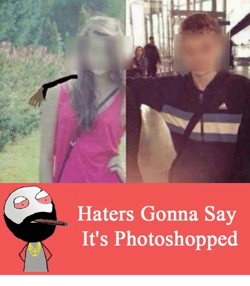 Memes, Photoshop, and Say It: Haters Gonna Say  It's Photoshopped