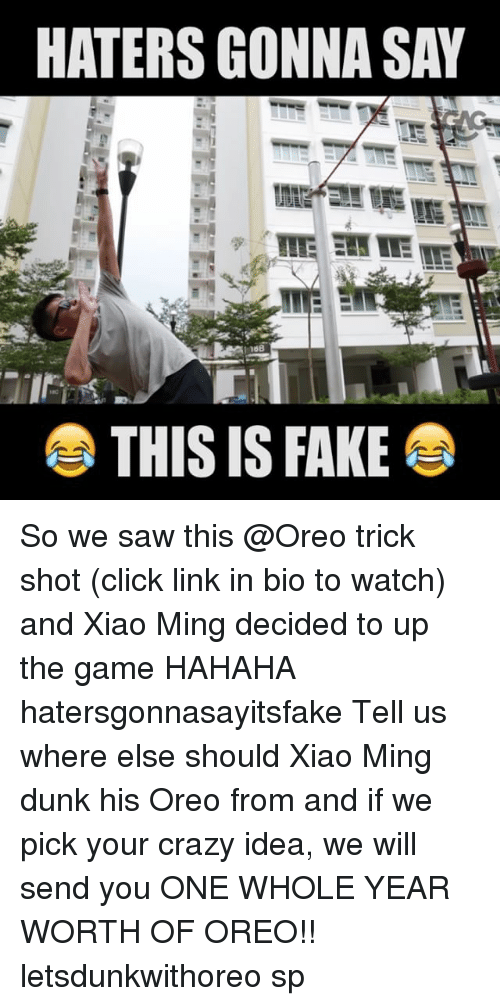 Minging: HATERS GONNA SAY  THIS IS FAKE So we saw this @Oreo trick shot (click link in bio to watch) and Xiao Ming decided to up the game HAHAHA hatersgonnasayitsfake Tell us where else should Xiao Ming dunk his Oreo from and if we pick your crazy idea, we will send you ONE WHOLE YEAR WORTH OF OREO!! letsdunkwithoreo sp