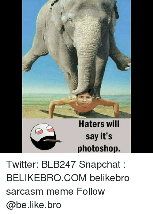 Be Like, Meme, and Memes: Haters wil  say it's  photoshop. Twitter: BLB247 Snapchat : BELIKEBRO.COM belikebro sarcasm meme Follow @be.like.bro