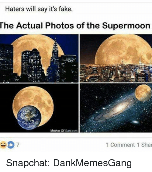 Fake, Memes, and Snapchat: Haters will say it's fake  The Actual Photos of the Supermoon  Mother Of  Sarcasm  7  1 Comment 1 Shar Snapchat: DankMemesGang