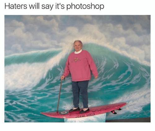 Dank Memes: Haters will say it's photoshop