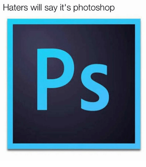 Memes, Photoshop, and Say It: Haters will say it's photoshop