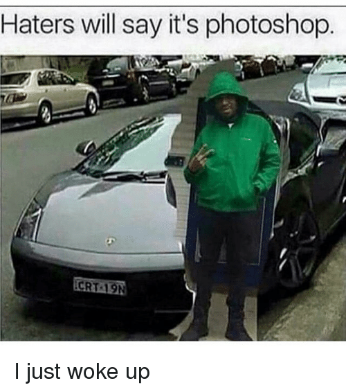 Dank Memes: Haters will say it's photoshop  CRT 19N I just woke up