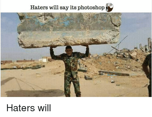 Memes, Photoshop, and Say It: Haters will say its photoshop Haters will