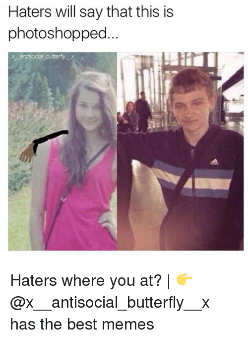 Memes, Best, and Butterfly: Haters will say that this is  photoshopped  x antisocial butterfy x Haters where you at? | 👉 @x__antisocial_butterfly__x has the best memes