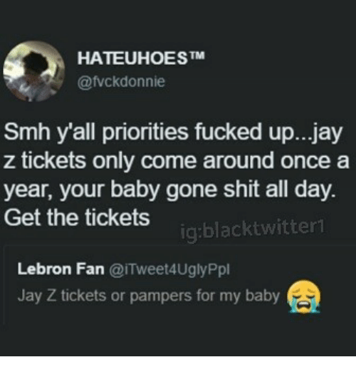 Jay, Jay Z, and Memes: HATEUHOESTM  @fvckdonnie  Smh y'all priorities fucked up...jay  z tickets only come around once a  year, your baby gone shit all day  Get the tickets  ig:blacktwitter  Lebron Fan @iTweet4UglyPpl  Jay Z tickets or pampers for my baby