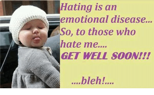 bleh: Hating is an  an  emotional disease...  So, to those who  hate me....  GET WELL soON!!!  ....bleh!