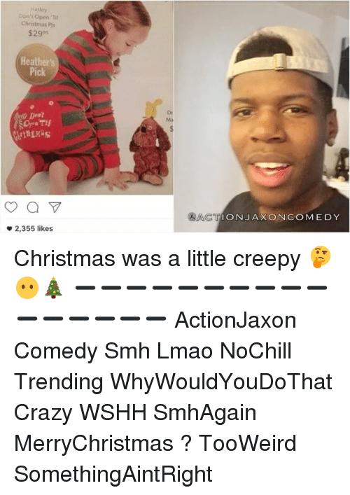 Ðÿ˜…: Hatley  Don't Open 'Til  Christmas Pjs  $2995  Heather's  Pick  2,355 likes  Ma  TION JAX ONCOME DY Christmas was a little creepy 🤔😶🎄 ➖➖➖➖➖➖➖➖➖➖➖➖➖➖➖➖ ActionJaxon Comedy Smh Lmao NoChill Trending WhyWouldYouDoThat Crazy WSHH SmhAgain MerryChristmas ? TooWeird SomethingAintRight