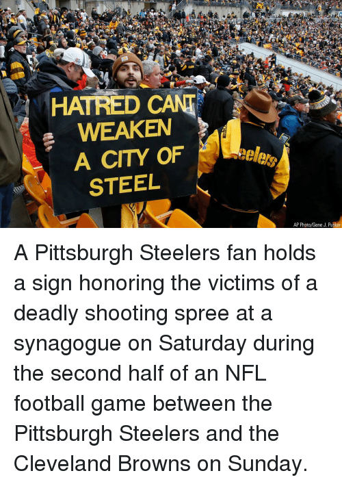 Steelers Fan: HATRED CANT  WEAKEN  A CITY OF  STEEL  AP Photo/Gene J. Puskar A Pittsburgh Steelers fan holds a sign honoring the victims of a deadly shooting spree at a synagogue on Saturday during the second half of an NFL football game between the Pittsburgh Steelers and the Cleveland Browns on Sunday.