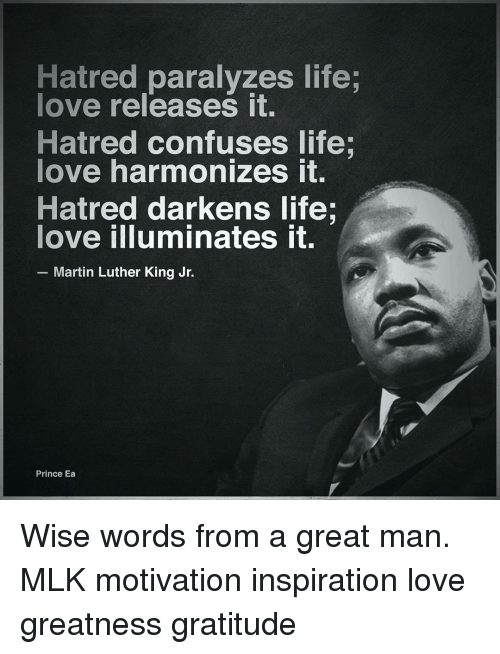 Hatre: Hatred paralyzes life;  love releases it.  Hatred confuses life;  love harmonizes it.  Hatred darkens life.  love illuminates it.  Martin Luther King Jr.  Prince Ea Wise words from a great man. MLK motivation inspiration love greatness gratitude