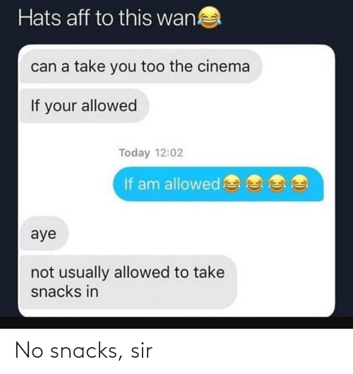 wan: Hats aff to this wan!  can a take you too the cinema  If your allowed  Today 12:02  If am allowed  aye  not usually allowed to take  snacks in No snacks, sir