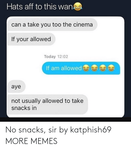 wan: Hats aff to this wan!  can a take you too the cinema  If your allowed  Today 12:02  If am allowed  aye  not usually allowed to take  snacks in No snacks, sir by katphish69 MORE MEMES