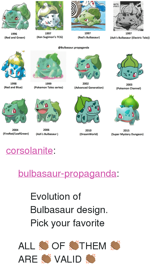 """Reds: HATS  PIRIT!  1997  1997  1997  1996  (Red and Green)  (Ken Sugimori's TCG)  (Red's Bulbasaur)  (Ash's Bulbasaur (Electric Tale))  @Bulbasaur.propaganda  1998  (Red and Blue)  1999  (Pokemon Tales series)  2002  2003  (Pokemon Channel)  (Advanced Generation)  2004  2006  2010  (DreamWorld)  2015  (FireRed/LeafGreen) (Ash's Bulbasaur)  (Super Mystery Dungeon) <p><a href=""""http://corsolanite.tumblr.com/post/169715981896/bulbasaur-propaganda-evolution-of-bulbasaur"""" class=""""tumblr_blog"""">corsolanite</a>:</p><blockquote> <p><a href=""""https://bulbasaur-propaganda.tumblr.com/post/167415592905/evolution-of-bulbasaur-design-pick-your-favorite"""" class=""""tumblr_blog"""">bulbasaur-propaganda</a>:</p>  <blockquote> <p>Evolution of Bulbasaur design.</p> <p>Pick your favorite</p> </blockquote>  <p>ALL 👏🏾 OF 👏🏾THEM 👏🏾 ARE 👏🏾 VALID 👏🏾</p> </blockquote>"""
