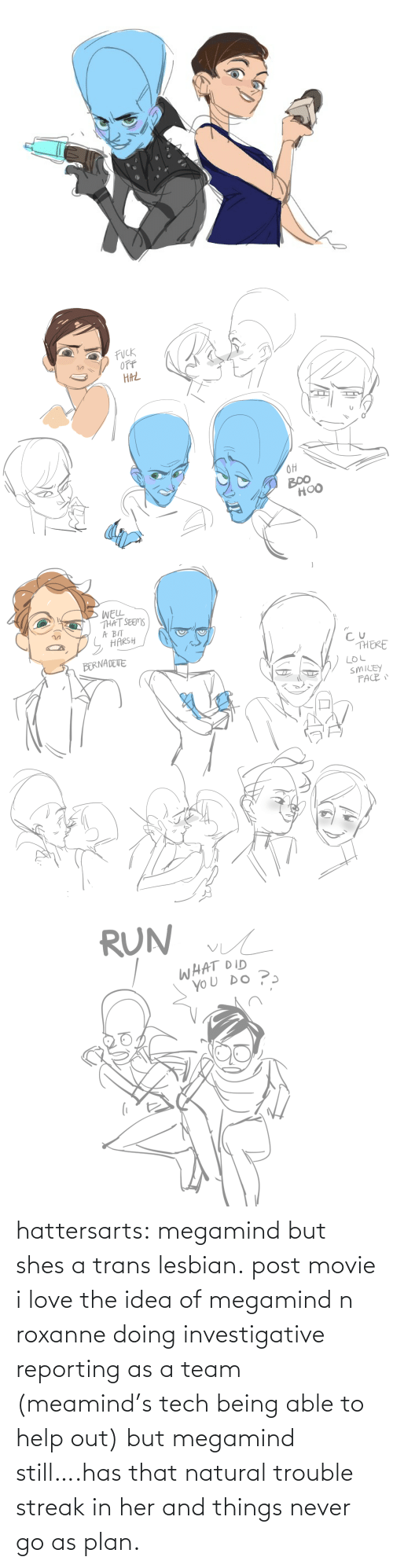 shes: hattersarts:  megamind but shes a trans lesbian.  post movie i love the idea of megamind n roxanne doing investigative reporting as a team (meamind's tech being able to help out) but megamind still….has that natural trouble streak in her and things never go as plan.