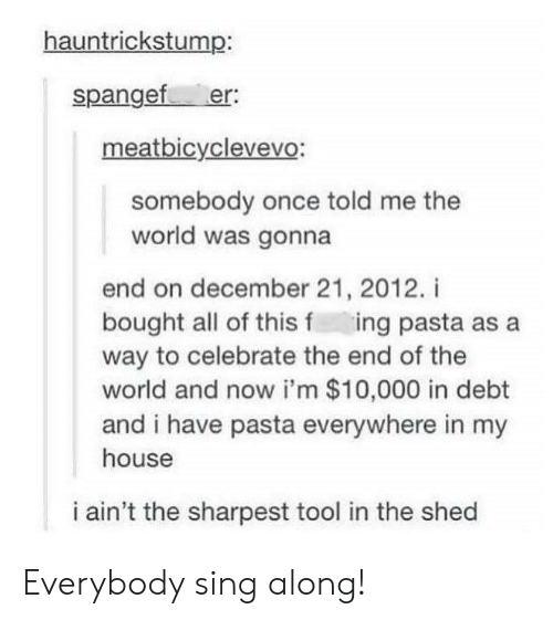 sing along: hauntrickstump:  spangef er:  meatbicyclevevo:  somebody once told me the  world was gonna  end on december 21, 2012. i  bought all of this f ing pasta as a  way to celebrate the end of the  world and now i'm $10,000 in debt  and i have pasta everywhere in my  house  i ain't the sharpest tool in the shed Everybody sing along!