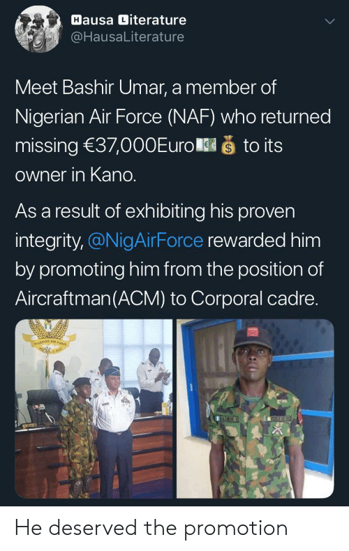 Integrity: Hausa Diterature  @HausaLiterature  Meet Bashir Umar, a member of  Nigerian Air Force (NAF) who returned  što its  missing 37,000Euro  Owner in Kano.  As a result of exhibiting his proven  integrity,@NigAirForce rewarded him  by promoting him from the position of  Aircraftman(ACM) to Corporal cadre.  NIGERIAN A  BASHIR He deserved the promotion