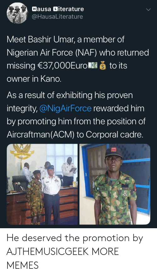 Integrity: Hausa Diterature  @HausaLiterature  Meet Bashir Umar, a member of  Nigerian Air Force (NAF) who returned  što its  missing 37,000Euro  Owner in Kano.  As a result of exhibiting his proven  integrity,@NigAirForce rewarded him  by promoting him from the position of  Aircraftman(ACM) to Corporal cadre.  NIGERIAN A  BASHIR He deserved the promotion by AJTHEMUSICGEEK MORE MEMES