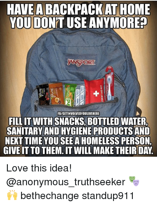 öAts: HAVE A  AT HOME  YOU DO  ANYMORE?  SPORT  FBIGETINVOLVEDYOULIVEHERE  FILLIT WITH SNACKS, BOTTLED WATER,  SANITARY AND HYGIENE PRODUCTS AND  NEXT YOU SEE A HOMELESS  PERSONL  GIVE IT TO THEM. IT WILL MAKE THEIR DAY Love this idea! @anonymous_truthseeker 🎭🙌 bethechange standup911
