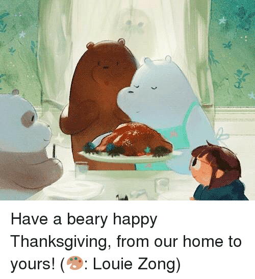 Memes, Thanksgiving, and Happy: Have a beary happy Thanksgiving, from our home to yours! (🎨: Louie Zong)