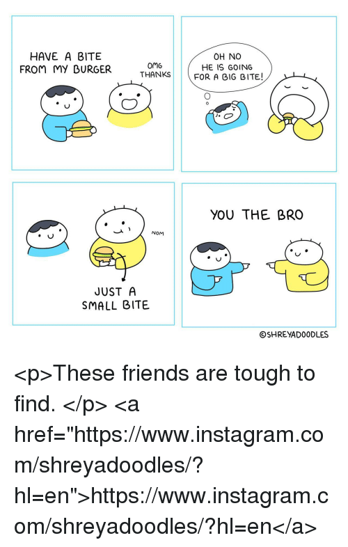 """Friends, Instagram, and Omg: HAVE A BITE  FROM MY DURGER  omG  THANKS  OH NO  HE IS GOING  FOR A GIG BITE!  YOU THE BRO  NOM  JUST A  SMALL BITE  ⓒSHREYADOODLES <p>These friends are tough to find. </p>  <a href=""""https://www.instagram.com/shreyadoodles/?hl=en"""">https://www.instagram.com/shreyadoodles/?hl=en</a>"""
