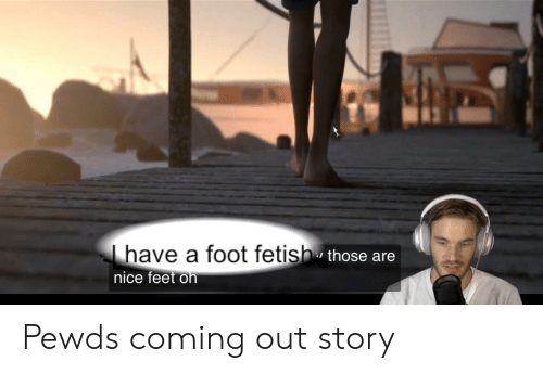 Nice Feet: have a foot fetish those are  nice feet on Pewds coming out story