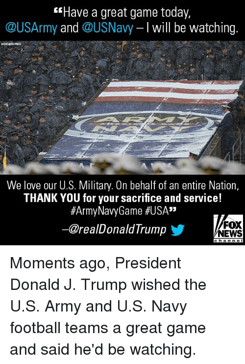 "Football, Love, and Memes: Have a great game today,  @USArmy and @USNavy I will be watching.  ASSOCHTED PRESS  We love our U.S. Military. On behalf of an entire Nation,  THANK YOU for your sacrifice and service!  #ArmyNavyGame #USA""  @realDonaldTrump步  FOX  NEWS Moments ago, President Donald J. Trump wished the U.S. Army and U.S. Navy football teams a great game and said he'd be watching."