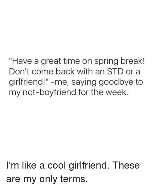 """Spring Break, Girl Memes, and Std: """"Have a great time on spring break!  Don't come back with an STD or a  girlfriend!  me, saying goodbye to  my not-boyfriend for the week I'm like a cool girlfriend. These are my only terms."""