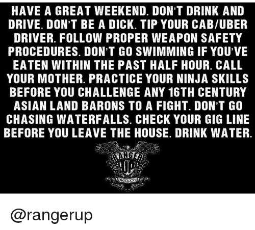 drinking and driving: HAVE A GREAT WEEKEND. DON'T DRINK AND  DRIVE. DON'T BE A DICK. TIP YOUR CAB/UBER  DRIVER. FOLLOW PROPER WEAPON SAFETY  PROCEDURES. DON'T GO SWIMMING IF YOU'VE  EATEN WITHIN THE PAST HALF HOUR CALL  YOUR MOTHER. PRACTICE YOUR NINJA SKILLS  BEFORE YOU CHALLENGE ANY 16TH CENTURY  ASIAN LAND BARONS TO A FIGHT. DON'T GO  CHASING WATERFALLS. CHECK YOUR GIG LINE  BEFORE YOU LEAVE THE HOUSE. DRINK WATER. @rangerup