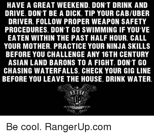 drinking and driving: HAVE A GREAT WEEKEND. DON'T DRINK AND  DRIVE. DON'T BE A DICK. TIP YOUR CAB/UBER  DRIVER. FOLLOW PROPER WEAPON SAFETY  PROCEDURES. DON'T GO SWIMMING IF YOU'VE  EATEN WITHIN THE PAST HALF HOUR. CALL  YOUR MOTHER. PRACTICE YOUR NINJA SKILLS  BEFORE YOU CHALLENGE ANY 16TH CENTURY  ASIAN LAND BARONS TO A FIGHT. DON'T GO  CHASING WATERFALLS. CHECK YOUR GIG LINE  BEFORE YOU LEAVE THE HOUSE. DRINK WATER. Be cool.   RangerUp.com