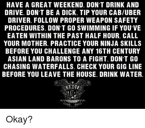 Dont Drink And Drive: HAVE A GREAT WEEKEND. DON'T DRINK AND  DRIVE. DON'T BE A DICK. TIP YOUR CAB/UBER  DRIVER. FOLLOW PROPER WEAPON SAFETY  PROCEDURES. DON'T GO SWIMMING IF YOU'VE  EATEN WITHIN THE PAST HALF HOUR. CALL  YOUR MOTHER. PRACTICE YOUR NINJA SKILLS  BEFORE YOU CHALLENGE ANY 16TH CENTURY  ASIAN LAND BARONS TO A FIGHT. DON'T GO  CHASING WATERFALLS. CHECK YOUR GIG LINE  BEFORE YOU LEAVE THE HOUSE. DRINK WATER. Okay?