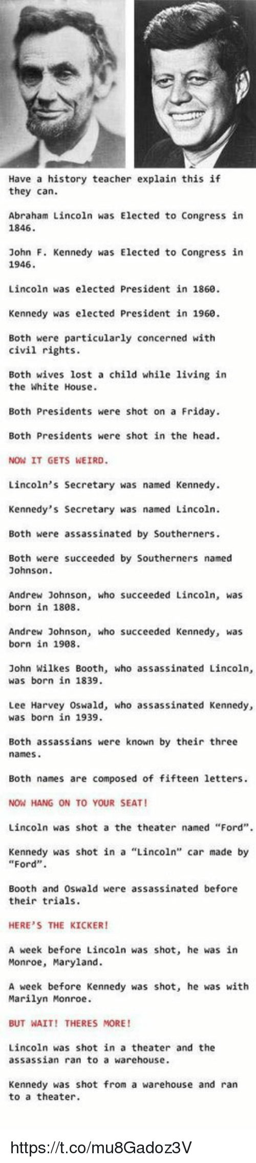 """Abraham Lincoln, Assassination, and Memes: Have a history teacher explain this if  they can.  Abraham Lincoln was Elected to Congress in  1846  John F. Kennedy was Elected to Congress in  1946.  Lincoln was elected President in 1860.  Kennedy was elected President in 1960.  Both were particularly concerned with  civil rights.  Both wives lost a child while living in  the White House.  Both Presidents were shot on a Friday.  Both Presidents were shot in the head.  NOW IT GETS WEIRD.  Lincoln's Secretary was named Kennedy.  Kennedy's Secretary was named Lincoln.  Both were assassinated by Southerners.  Both were succeeded by Southerners named  Johnson.  Andrew Johnson, who succeeded Lincoln, was  born in 1808.  Andrew Johnson, who succeeded Kennedy, was  born in 1908.  John Wilkes Booth, who assassinated Lincoln,  was born in 1839.  Lee Harvey Oswald, who assassinated Kennedy,  was born in 1939.  Both assassians were known by their three  names  Both names are composed of fifteen letters.  NOW HANG ON TO YOUR SEAT!  Lincoln was shot a the theater named """"Ford"""".  Kennedy was shot in a Lincoln'  car made by  """"Ford"""".  Booth and Oswald were assassinated before  their trials.  HERE'S THE KICKER!  A week before Lincoln was shot, he was in  Monroe, Maryland.  A week before Kennedy was shot, he was with  Marilyn Monroe.  BUT WAIT! THERES MORE  Lincoln was shot in a theater and the  assassian ran to a warehouse.  Kennedy was shot from a warehouse and ran  to a theater. https://t.co/mu8Gadoz3V"""