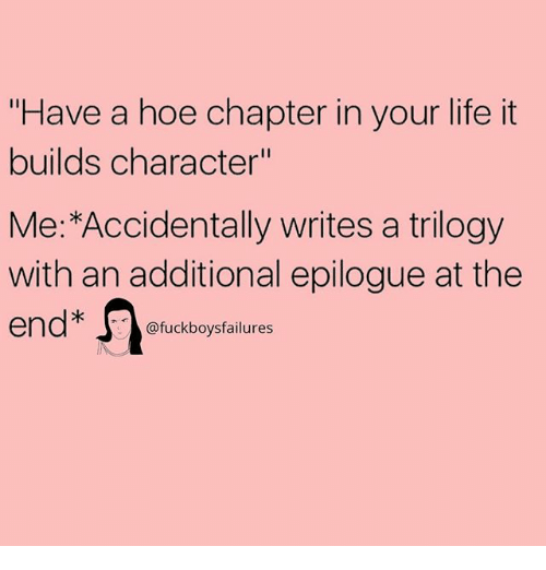 "Hoe, Life, and Girl Memes: ""Have a hoe chapter in your life it  builds character""  Me:*Accidentally writes a trilogy  with an additional epilogue at the  end不 @fuckboysfailures"