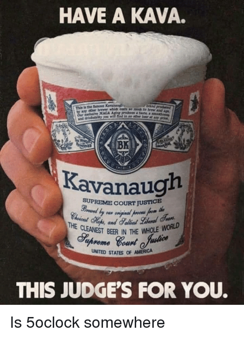 America, Beer, and Memes: HAVE A KAVA.  This is the famous  i MAGA  in no cther beer at  BK  Kavanaugh  SUPREME COURT JUSTICE  BER IN THE WHOLE WORLD  uhreme our  UNITED STATES OF AMERICA  THIS JUDGE'S FOR YOU. Is 5oclock somewhere