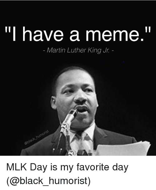 Funny: have a meme  Martin Luther King Jr. MLK Day is my favorite day (@black_humorist)
