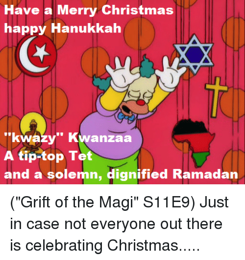 "happy hanukkah: Have a Merry Christmas  happy Hanukkah  ""kwazy"" Kwanzaa  A tip-top Tet  and a solemn, dignified Ramadan (""Grift of the Magi"" S11E9)  Just in case not everyone out there is celebrating Christmas....."