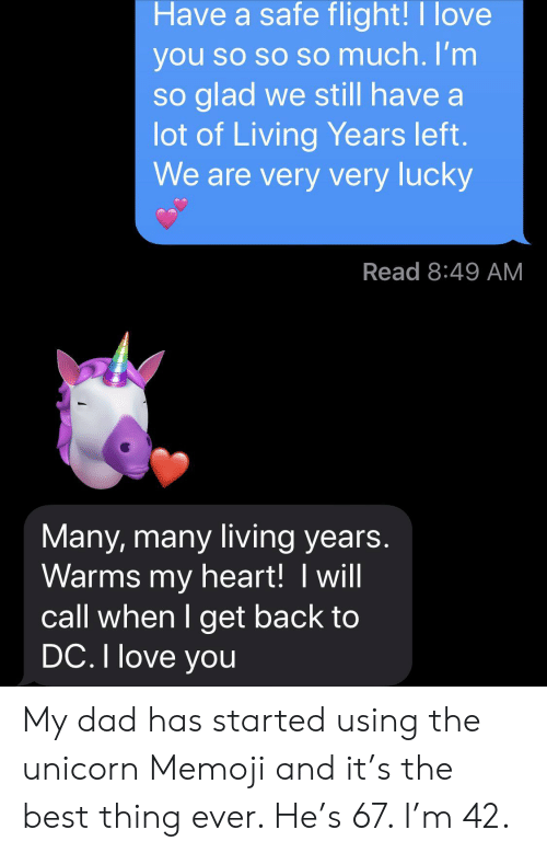 get back: Have a safe flight!I love  you so so so much. I'm  so glad we still have a  lot of Living Years left.  We are very very lucky  Read 8:49 AM  Many, many living years.  Warms my heart! I will  call when I get back to  DC. I love you My dad has started using the unicorn Memoji and it's the best thing ever. He's 67. I'm 42.