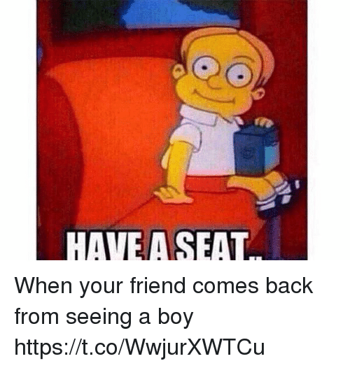 Girl Memes, Back, and Boy: HAVE A SEAT When your friend comes back from seeing a boy https://t.co/WwjurXWTCu