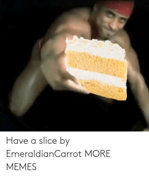 Slice: Have a slice by EmeraldianCarrot MORE MEMES