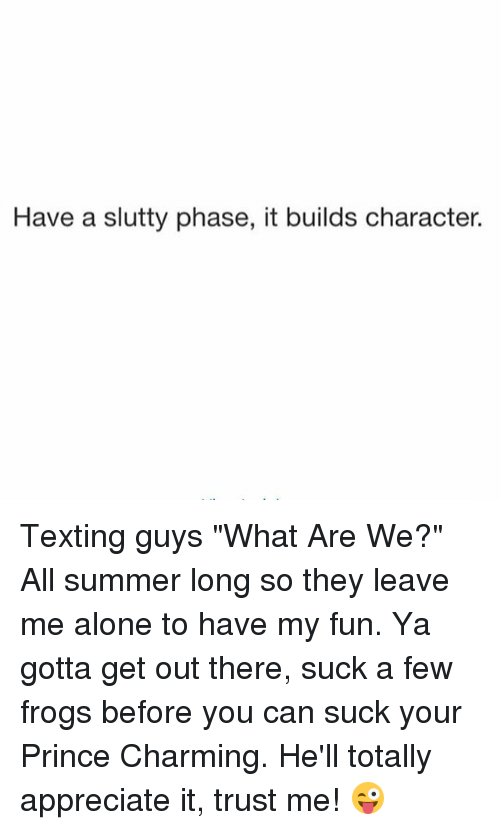 """Being Alone, Prince, and Texting: Have a slutty phase, it builds character. Texting guys """"What Are We?"""" All summer long so they leave me alone to have my fun. Ya gotta get out there, suck a few frogs before you can suck your Prince Charming. He'll totally appreciate it, trust me! 😜"""
