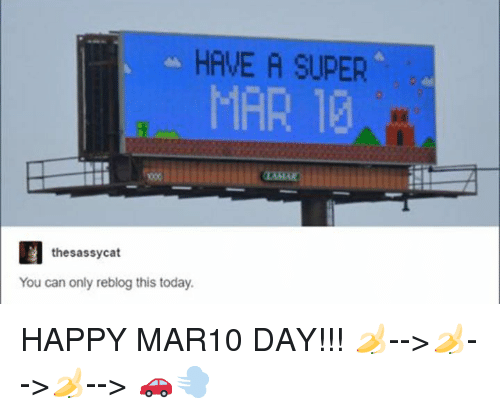 Happy, Today, and Humans of Tumblr: HAVE A SUPER  MAR 1  thesassycat  You can only reblog this today. HAPPY MAR10 DAY!!! 🍌-->🍌-->🍌--> 🚗💨