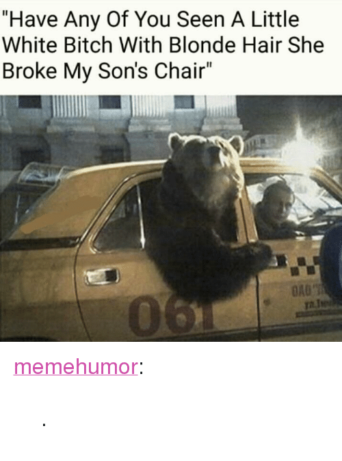 """White Bitch: """"Have Any Of You Seen A Little  White Bitch With Blonde Hair She  Broke My Son's Chair""""  0 <p><a href=""""http://memehumor.net/post/164364706804"""" class=""""tumblr_blog"""">memehumor</a>:</p>  <blockquote><p>.</p></blockquote>"""