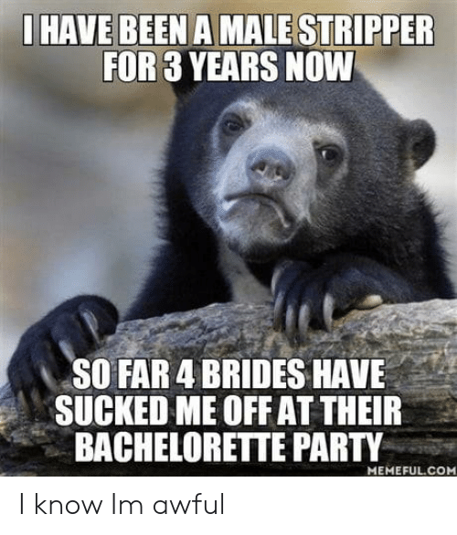 bachelorette party: HAVE BEEN A MALE STRIPPER  FOR 3 YEARS NOW  SO FAR 4 BRIDES HAVE  SUCKED ME OFF AT THEIR  BACHELORETTE PARTY  MEMEFUL.COM I know Im awful