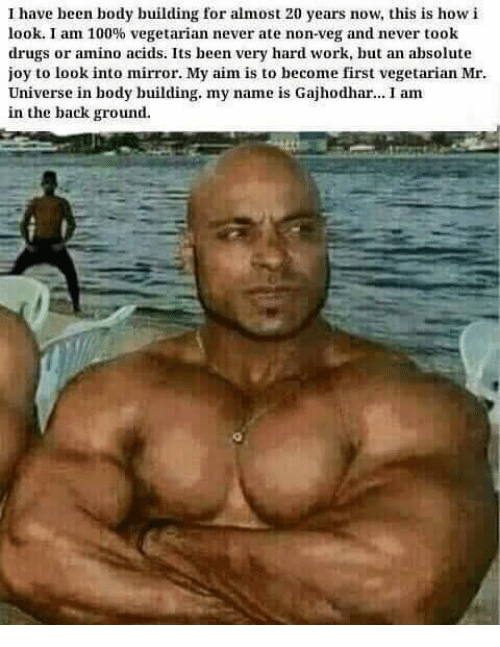amino acids: have been body building for almost 20 years now, this is how i  look. I am 100% vegetarian never ate non-veg and never took  drugs or amino acids. Its been very hard work, but an absolute  joy to look into mirror. My aim is to become first vegetarian Mr.  Universe in body building. my name is Gajhodhar... I am  in the background.