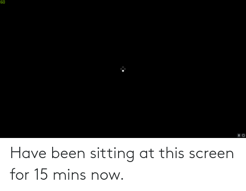 Mins: Have been sitting at this screen for 15 mins now.