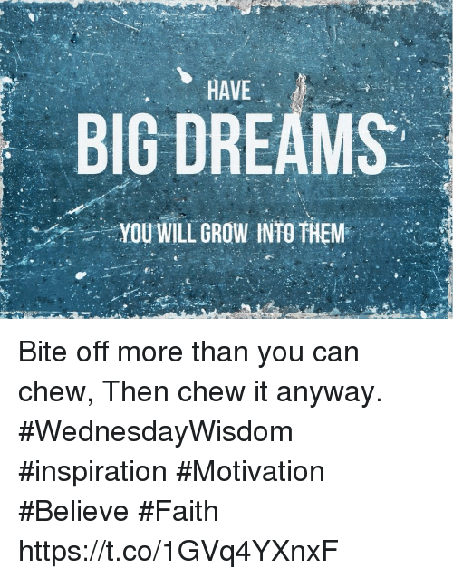 Dreams, Faith, and Inspiration: HAVE  BIG DREAMS  YOU WILL GROW INTO THEM Bite off more than you can chew, Then chew it anyway.  #WednesdayWisdom #inspiration  #Motivation #Believe #Faith https://t.co/1GVq4YXnxF